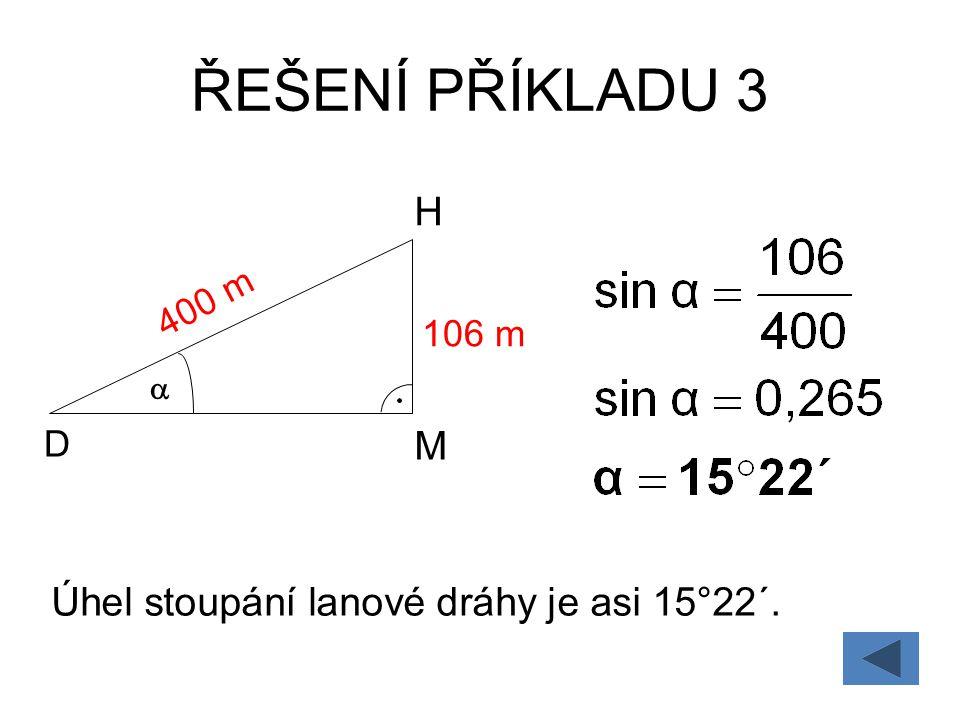 ŘEŠENÍ PŘÍKLADU 3 D H  400 m M 106 m Úhel stoupání lanové dráhy je asi 15°22´.