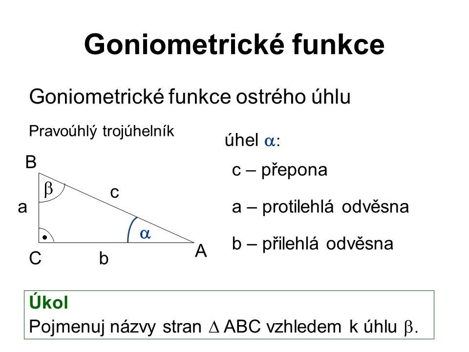 Goniometrické funkce Goniometrické funkce ostrého úhlu úhel  c – přepona a – protilehlá odvěsna b – přilehlá odvěsna Úkol Pojmenuj názvy stran  ABC