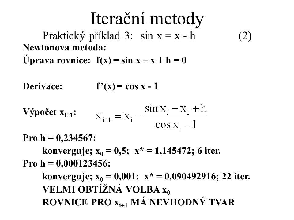Iterační metody Praktický příklad 3: sin x = x - h(2) Newtonova metoda: Úprava rovnice:f(x) = sin x – x + h = 0 Derivace:f'(x) = cos x - 1 Výpočet x i