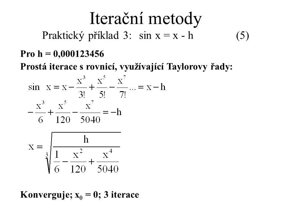 Pro h = 0,000123456 Prostá iterace s rovnicí, využívající Taylorovy řady: Konverguje; x 0 = 0; 3 iterace Iterační metody Praktický příklad 3: sin x =