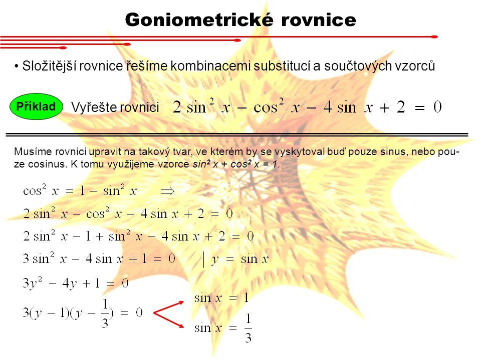 Goniometrické rovnice Složitější rovnice řešíme kombinacemi substitucí a součtových vzorců Příklad Vyřešte rovnici Musíme rovnici upravit na takový tvar, ve kterém by se vyskytoval buď pouze sinus, nebo pou- ze cosinus.