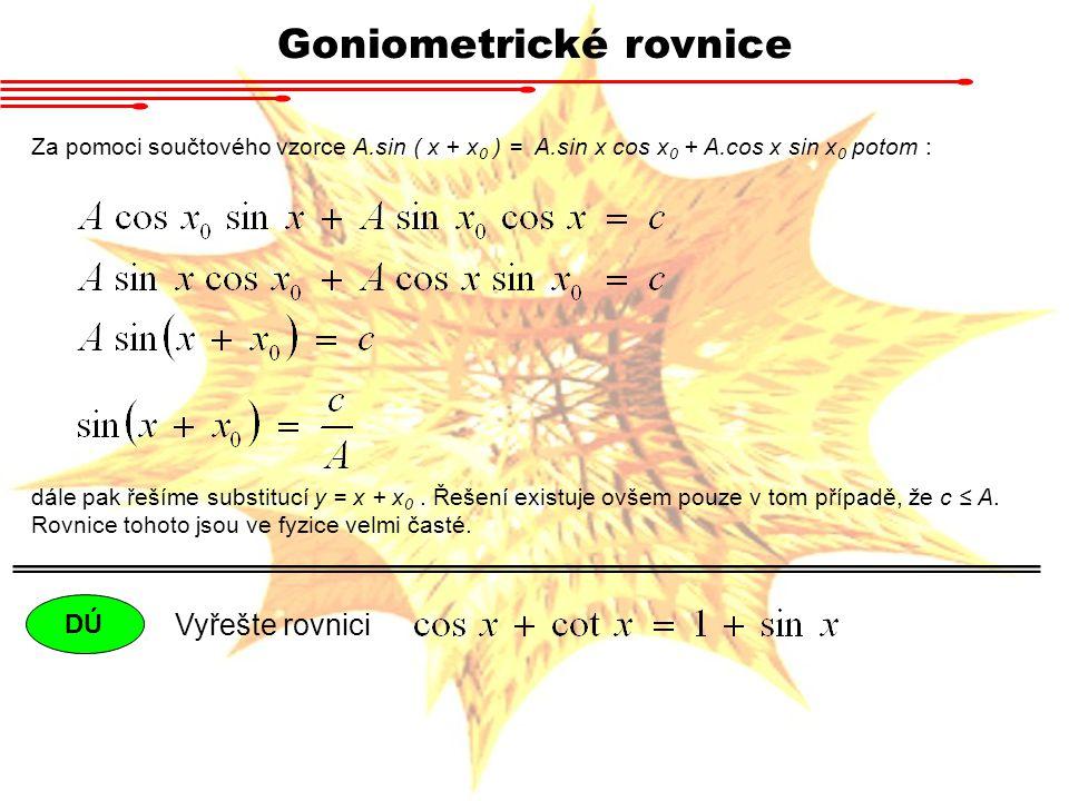Goniometrické rovnice Za pomoci součtového vzorce A.sin ( x + x 0 ) = A.sin x cos x 0 + A.cos x sin x 0 potom : dále pak řešíme substitucí y = x + x 0.