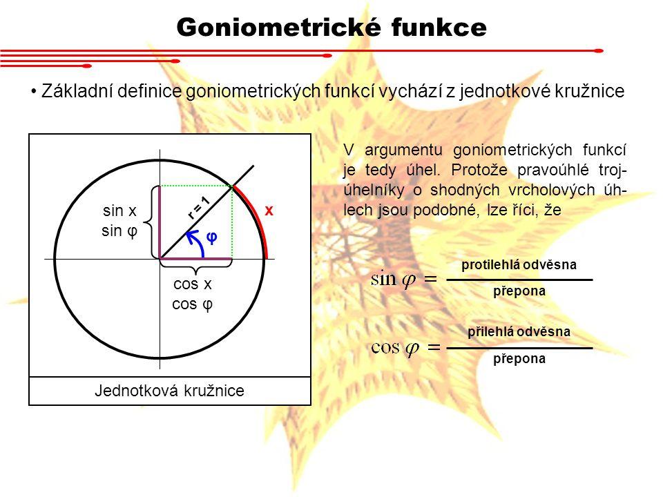 Goniometrické funkce Základní definice goniometrických funkcí vychází z jednotkové kružnice r = 1 x φ Jednotková kružnice cos x cos φ sin x sin φ V argumentu goniometrických funkcí je tedy úhel.