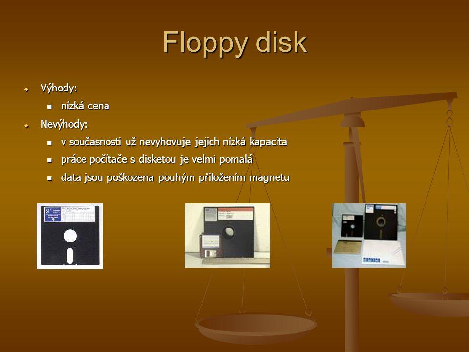 Floppy disk  Výhody: nízká cena nízká cena  Nevýhody: v současnosti už nevyhovuje jejich nízká kapacita v současnosti už nevyhovuje jejich nízká kapacita práce počítače s disketou je velmi pomalá práce počítače s disketou je velmi pomalá data jsou poškozena pouhým přiložením magnetu data jsou poškozena pouhým přiložením magnetu