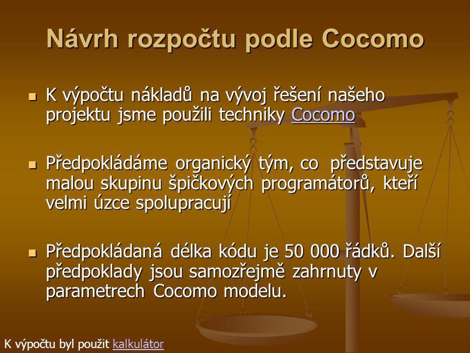 Návrh rozpočtu podle Cocomo K výpočtu nákladů na vývoj řešení našeho projektu jsme použili techniky Cocomo K výpočtu nákladů na vývoj řešení našeho projektu jsme použili techniky CocomoCocomo Předpokládáme organický tým, co představuje malou skupinu špičkových programátorů, kteří velmi úzce spolupracují Předpokládáme organický tým, co představuje malou skupinu špičkových programátorů, kteří velmi úzce spolupracují Předpokládaná délka kódu je 50 000 řádků.