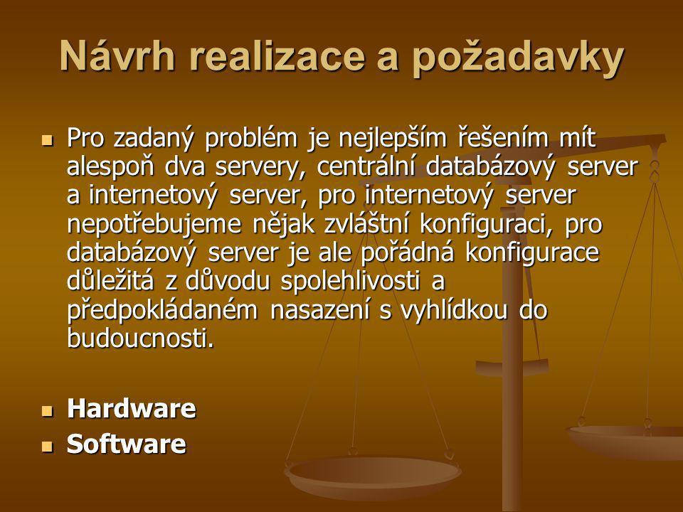 Návrh realizace a požadavky Pro zadaný problém je nejlepším řešením mít alespoň dva servery, centrální databázový server a internetový server, pro internetový server nepotřebujeme nějak zvláštní konfiguraci, pro databázový server je ale pořádná konfigurace důležitá z důvodu spolehlivosti a předpokládaném nasazení s vyhlídkou do budoucnosti.