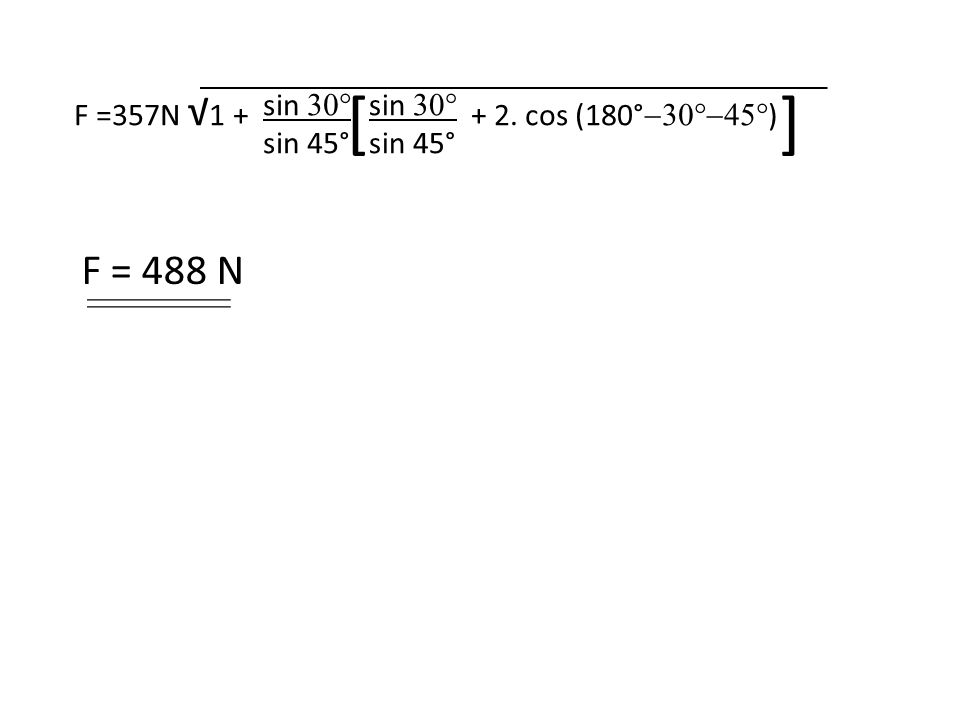 F =357N √ 1 + + 2. cos (180°  ) sin  sin 45° sin  sin 45° [ ] F = 488 N