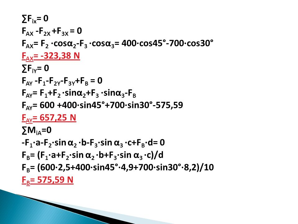 ∑F ix = 0 F AX -F 2X +F 3X = 0 F AX = F 2 ∙cosα 2 -F 3 ∙cosα 3 = 400∙cos45°-700∙cos30° F AX = -323,38 N ∑F iY = 0 F AY -F 1 -F 2Y -F 3Y +F B = 0 F AY = F 1 +F 2 ∙sinα 2 +F 3 ∙sinα 3 -F B F AY = 600 +400∙sin45°+700∙sin30°-575,59 F AY = 657,25 N ∑M iA =0 -F 1 ∙a-F 2 ∙sin α 2 ∙b-F 3 ∙sin α 3 ∙c+F B ∙d= 0 F B = (F 1 ∙a+F 2 ∙sin α 2 ∙b+F 3 ∙sin α 3 ∙c)/d F B = (600∙2,5+400∙sin45°∙4,9+700∙sin30°∙8,2)/10 F B = 575,59 N