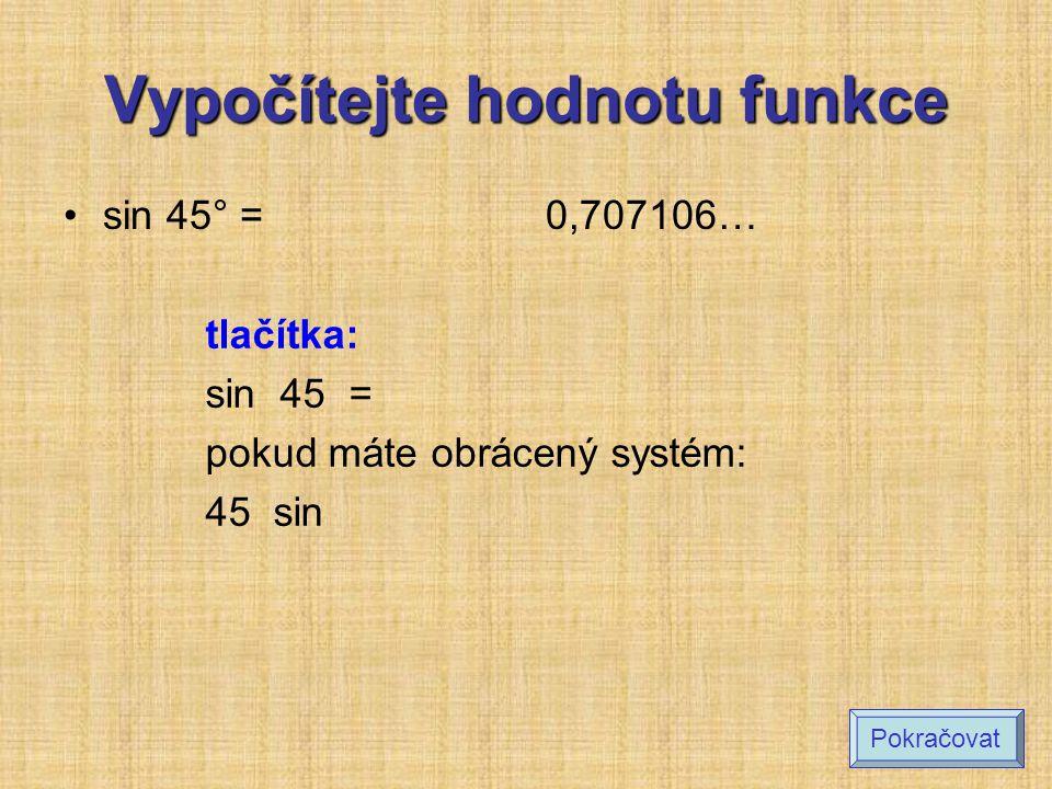 Určete hodnotu funkce: (zaokrouhlete na 4 desetinná místa) sin 30° sin 40° sin 60° cos 45° cos 38° tg 25° tg 70° 0,5 0,6428 0,8660 0,7071 0,7880 0,4663 2,7475 Výsledek Pokračovat