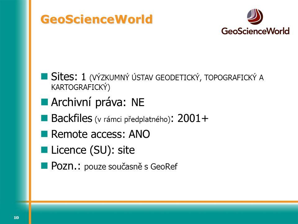 10 GeoScienceWorld Sites: 1 (VÝZKUMNÝ ÚSTAV GEODETICKÝ, TOPOGRAFICKÝ A KARTOGRAFICKÝ) Archivní práva: NE Backfiles (v rámci předplatného) : 2001+ Remote access: ANO Licence (SU): site Pozn.: pouze současně s GeoRef