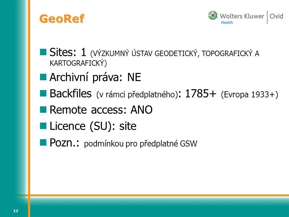 12 GeoRef Sites: 1 (VÝZKUMNÝ ÚSTAV GEODETICKÝ, TOPOGRAFICKÝ A KARTOGRAFICKÝ) Archivní práva: NE Backfiles (v rámci předplatného) : 1785+ (Evropa 1933+) Remote access: ANO Licence (SU): site Pozn.: podmínkou pro předplatné GSW