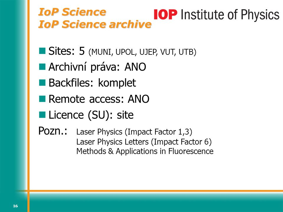 16 IoP Science IoP Science archive Sites: 5 (MUNI, UPOL, UJEP, VUT, UTB) Archivní práva: ANO Backfiles: komplet Remote access: ANO Licence (SU): site