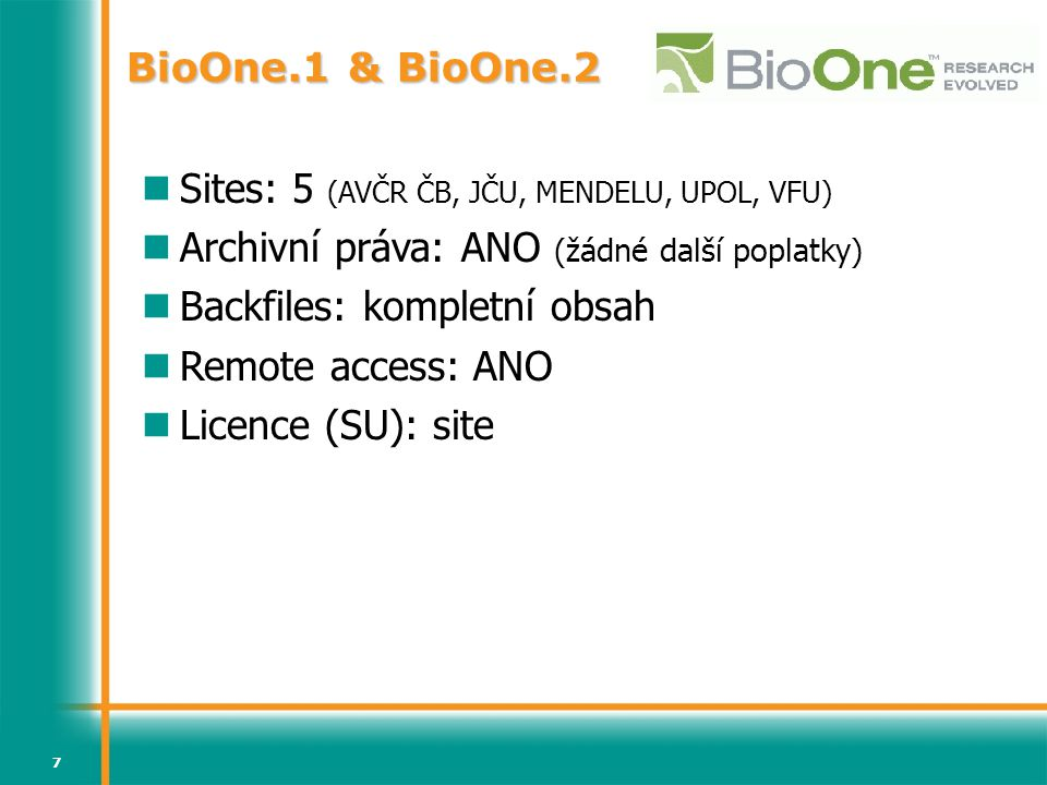 7 BioOne.1 & BioOne.2 Sites: 5 (AVČR ČB, JČU, MENDELU, UPOL, VFU) Archivní práva: ANO (žádné další poplatky) Backfiles: kompletní obsah Remote access: ANO Licence (SU): site