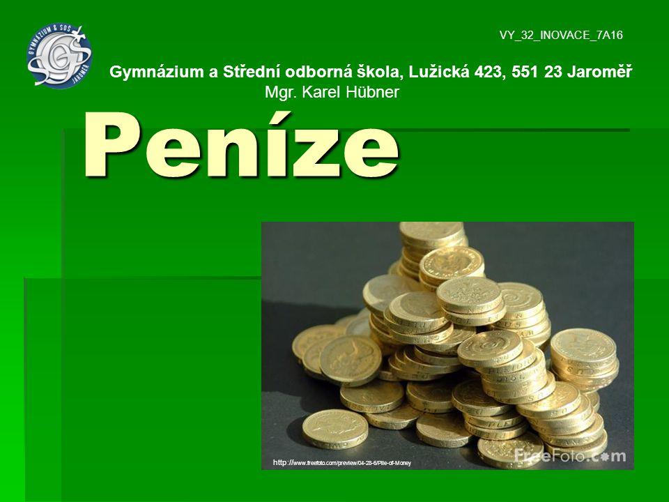 Peníze http:// www.freefoto.com/preview/04-28-6/Pile-of-Money VY_32_INOVACE_7A16 Gymnázium a Střední odborná škola, Lužická 423, 551 23 Jaroměř Mgr. K