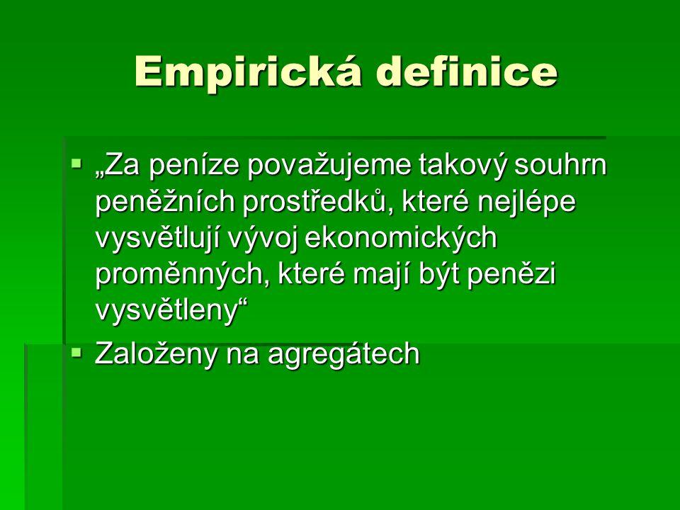 """Empirická definice  """"Za peníze považujeme takový souhrn peněžních prostředků, které nejlépe vysvětlují vývoj ekonomických proměnných, které mají být"""