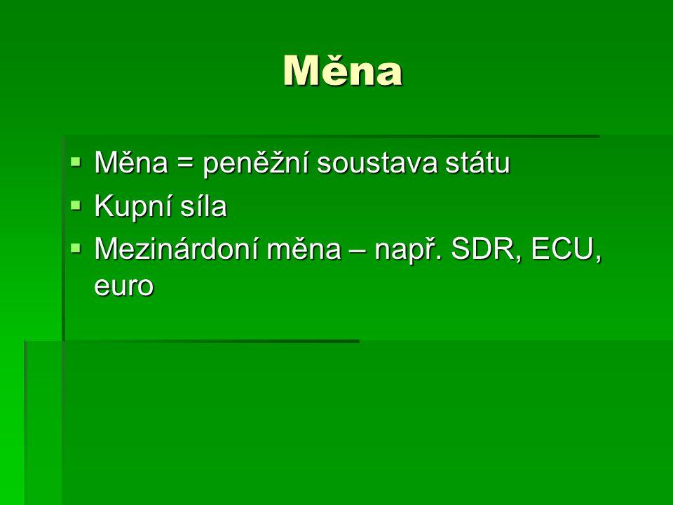 Měna  Měna = peněžní soustava státu  Kupní síla  Mezinárdoní měna – např. SDR, ECU, euro