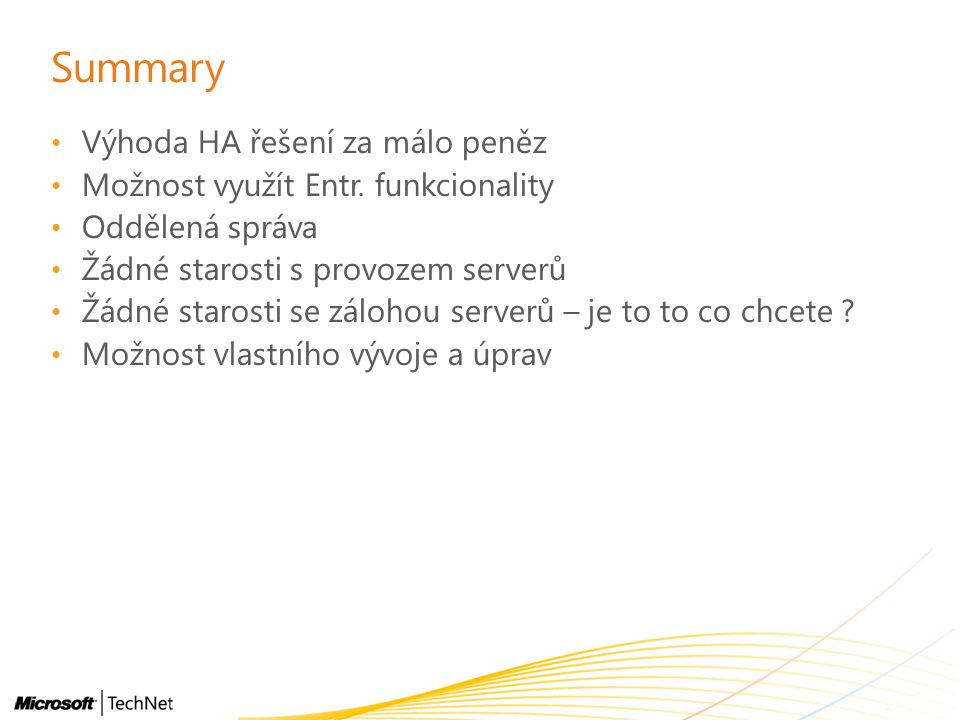 Summary Výhoda HA řešení za málo peněz Možnost využít Entr. funkcionality Oddělená správa Žádné starosti s provozem serverů Žádné starosti se zálohou