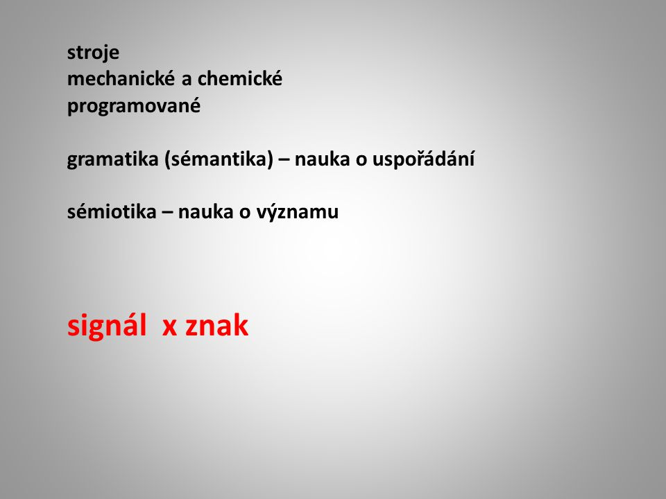 stroje mechanické a chemické programované gramatika (sémantika) – nauka o uspořádání sémiotika – nauka o významu signál x znak