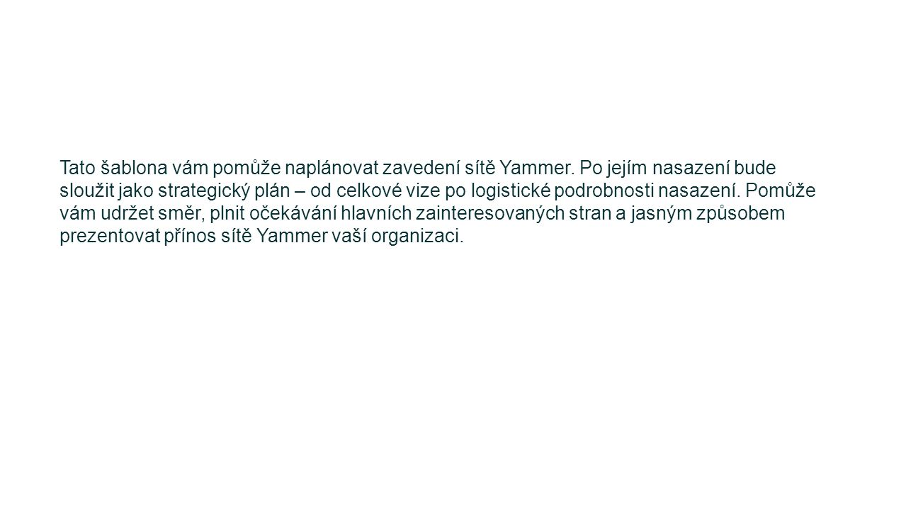 Tato šablona vám pomůže naplánovat zavedení sítě Yammer. Po jejím nasazení bude sloužit jako strategický plán – od celkové vize po logistické podrobno