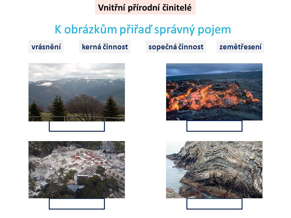 Vnitřní přírodní činitelé K obrázkům přiřaď správný pojem vrásněníkerná činnostsopečná činnostzemětřesení