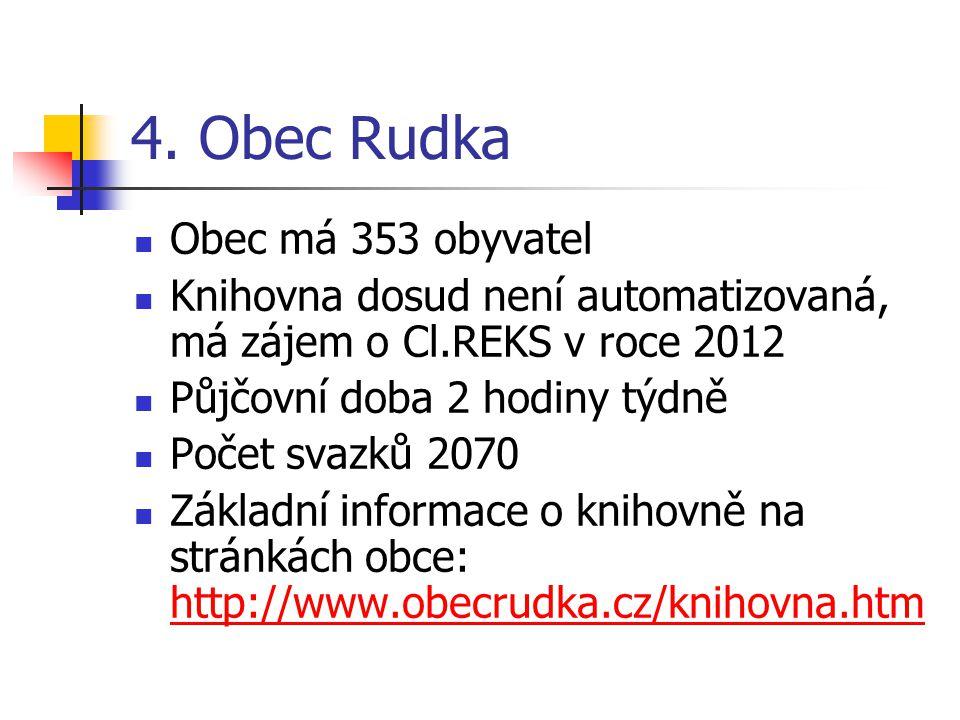 4. Obec Rudka Obec má 353 obyvatel Knihovna dosud není automatizovaná, má zájem o Cl.REKS v roce 2012 Půjčovní doba 2 hodiny týdně Počet svazků 2070 Z