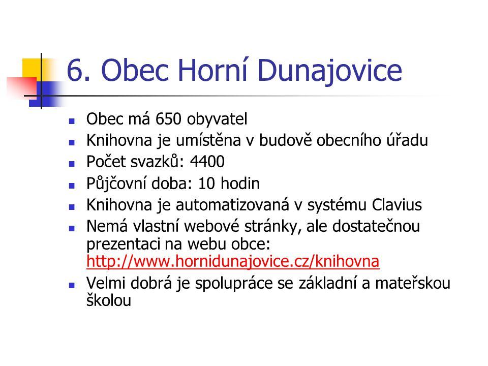 6. Obec Horní Dunajovice Obec má 650 obyvatel Knihovna je umístěna v budově obecního úřadu Počet svazků: 4400 Půjčovní doba: 10 hodin Knihovna je auto