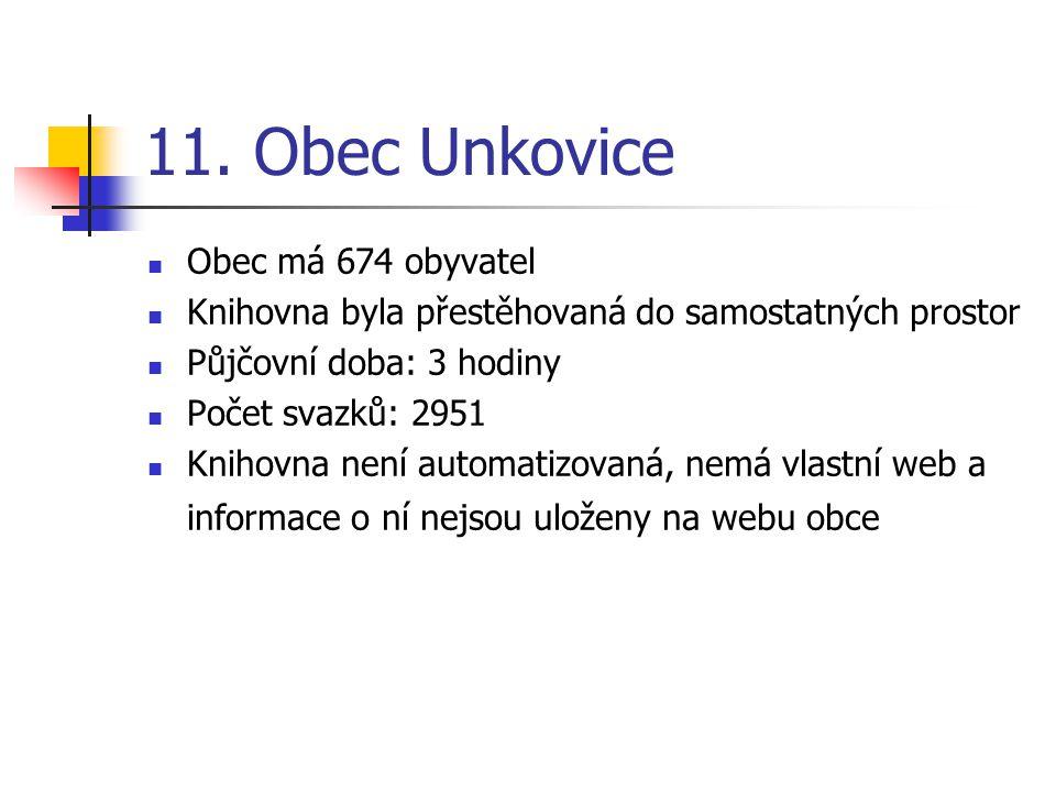 11. Obec Unkovice Obec má 674 obyvatel Knihovna byla přestěhovaná do samostatných prostor Půjčovní doba: 3 hodiny Počet svazků: 2951 Knihovna není aut