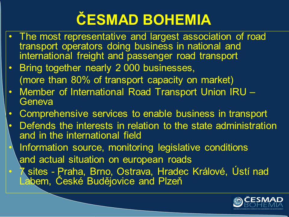 ČESMAD BOHEMIA The most representative and largest association of road transport operators doing business in national and international freight and pa