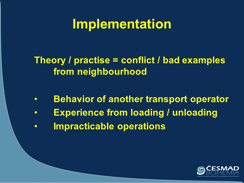 Implementation Theory / practise = conflict / bad examples from neighbourhood Behavior of another transport operator Experience from loading / unloading Impracticable operations