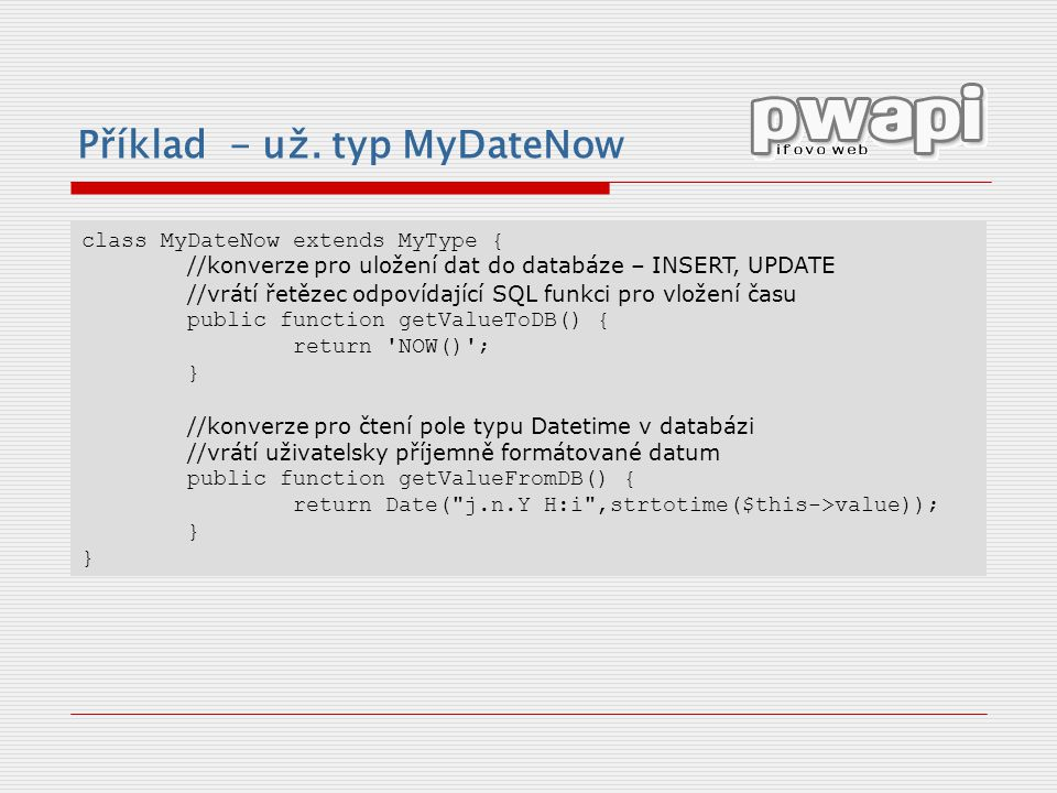 Příklad - už. typ MyDateNow class MyDateNow extends MyType { //konverze pro uložení dat do databáze – INSERT, UPDATE //vrátí řetězec odpovídající SQL