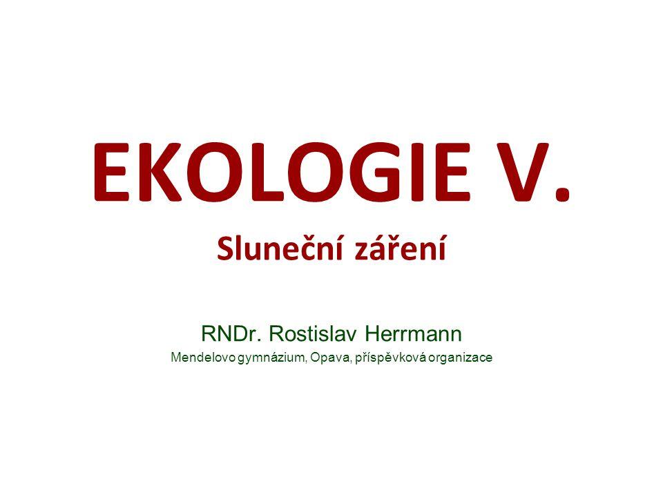 EKOLOGIE V. Sluneční záření RNDr. Rostislav Herrmann Mendelovo gymnázium, Opava, příspěvková organizace