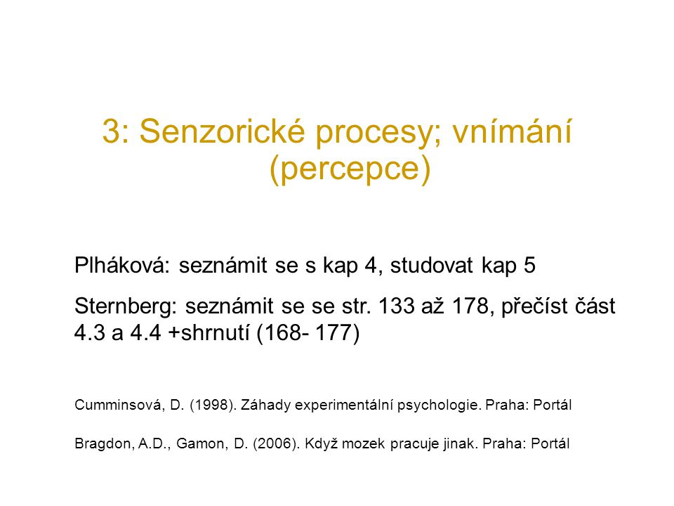 3: Senzorické procesy; vnímání (percepce) Plháková: seznámit se s kap 4, studovat kap 5 Sternberg: seznámit se se str. 133 až 178, přečíst část 4.3 a
