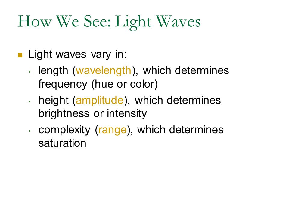 How We See: Light Waves Light waves vary in: length (wavelength), which determines frequency (hue or color) height (amplitude), which determines brightness or intensity complexity (range), which determines saturation