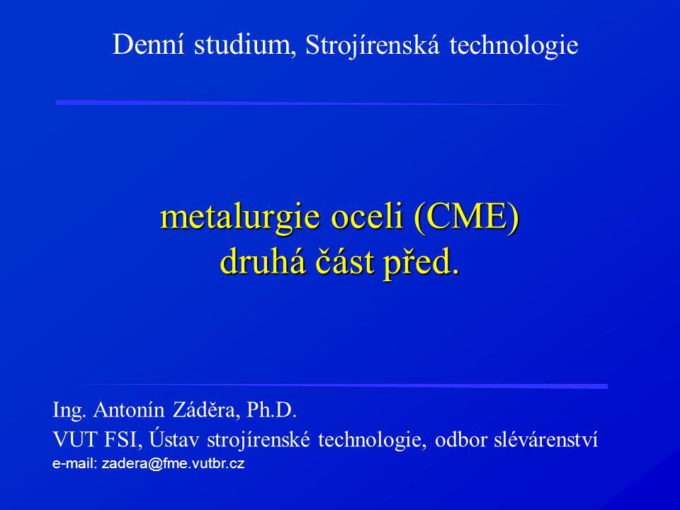 metalurgie oceli (CME) druhá část před. Denní studium, Strojírenská technologie Ing. Antonín Záděra, Ph.D. VUT FSI, Ústav strojírenské technologie, od