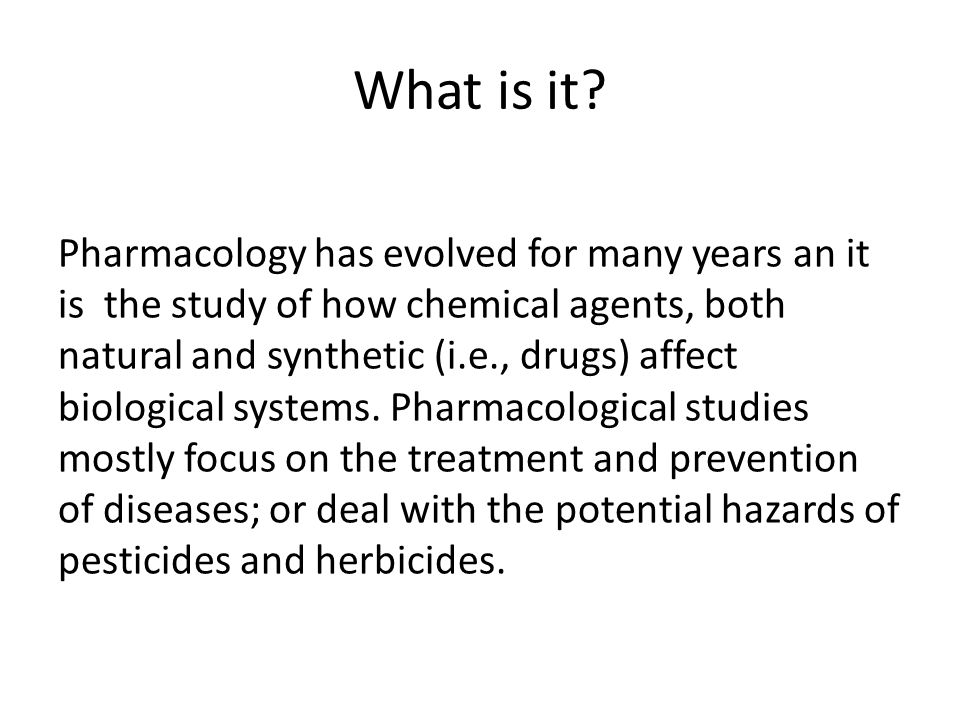 What is it? Pharmacology has evolved for many years an it is the study of how chemical agents, both natural and synthetic (i.e., drugs) affect biologi
