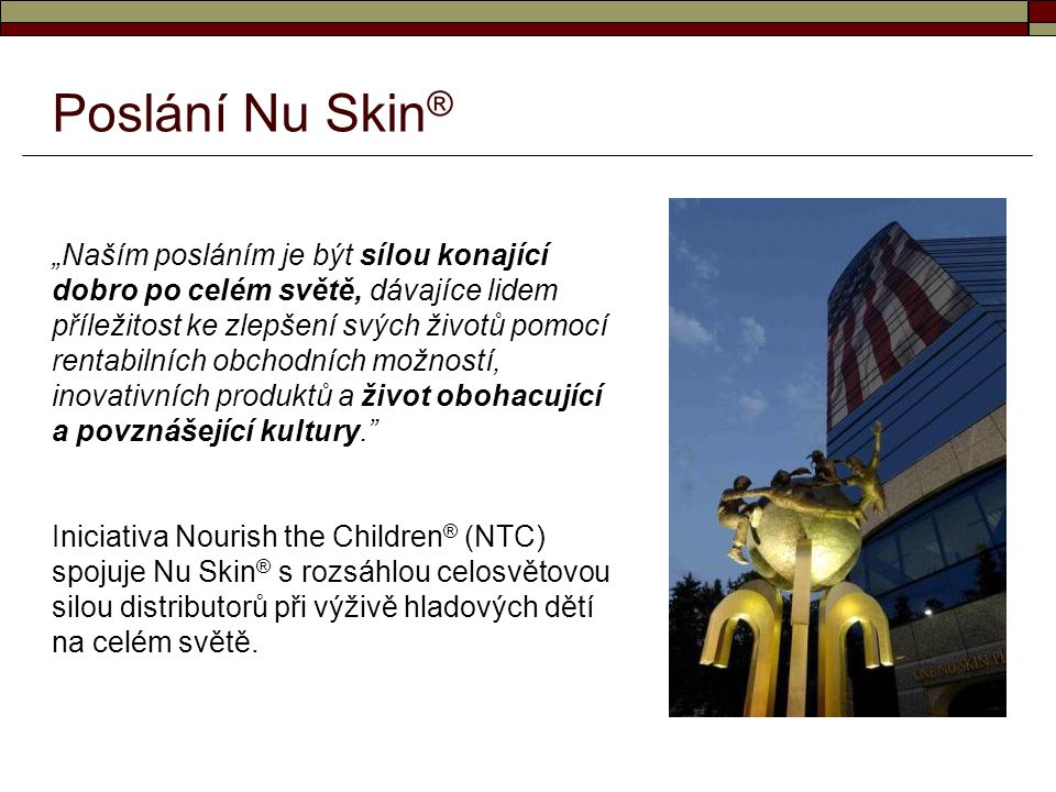 """Poslání Nu Skin ® """"Naším posláním je být sílou konající dobro po celém světě, dávajíce lidem příležitost ke zlepšení svých životů pomocí rentabilních"""