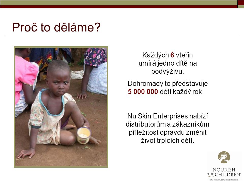 Proč to děláme? Každých 6 vteřin umírá jedno dítě na podvýživu. Dohromady to představuje 5 000 000 dětí každý rok. Nu Skin Enterprises nabízí distribu