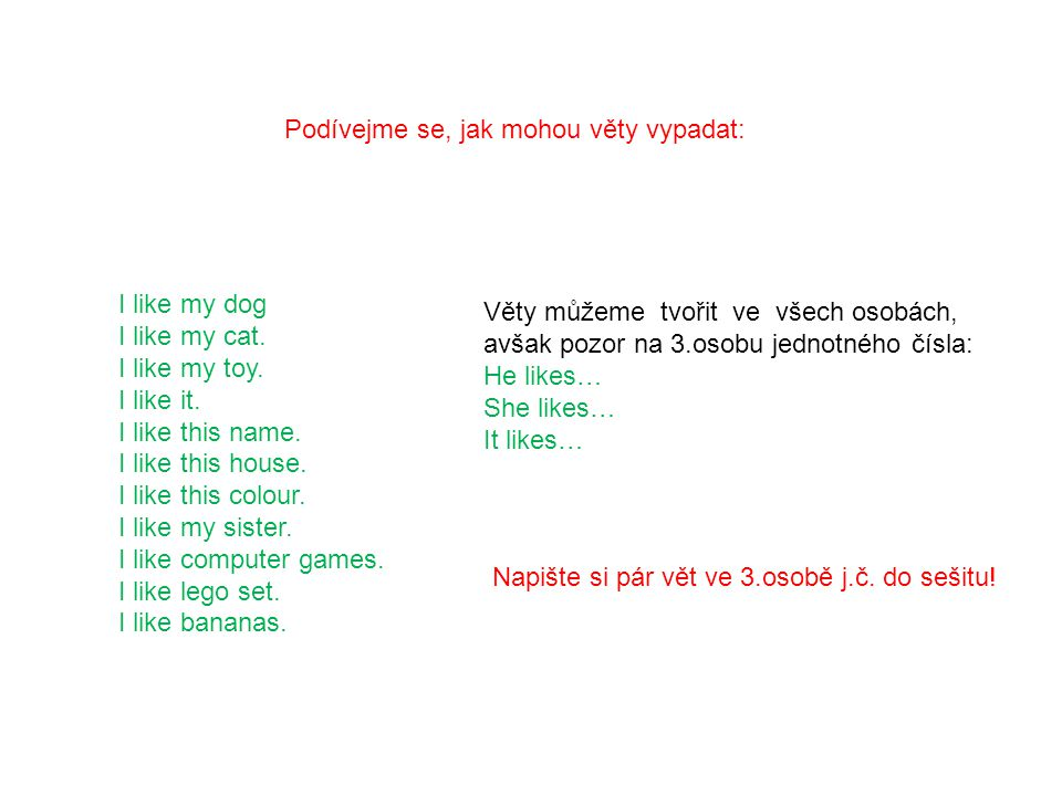 Podívejme se, jak mohou věty vypadat: I like my dog I like my cat. I like my toy. I like it. I like this name. I like this house. I like this colour.