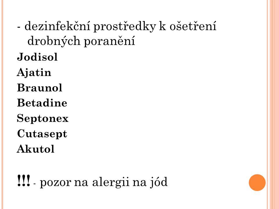 - dezinfekční prostředky k ošetření drobných poranění Jodisol Ajatin Braunol Betadine Septonex Cutasept Akutol !!! - pozor na alergii na jód