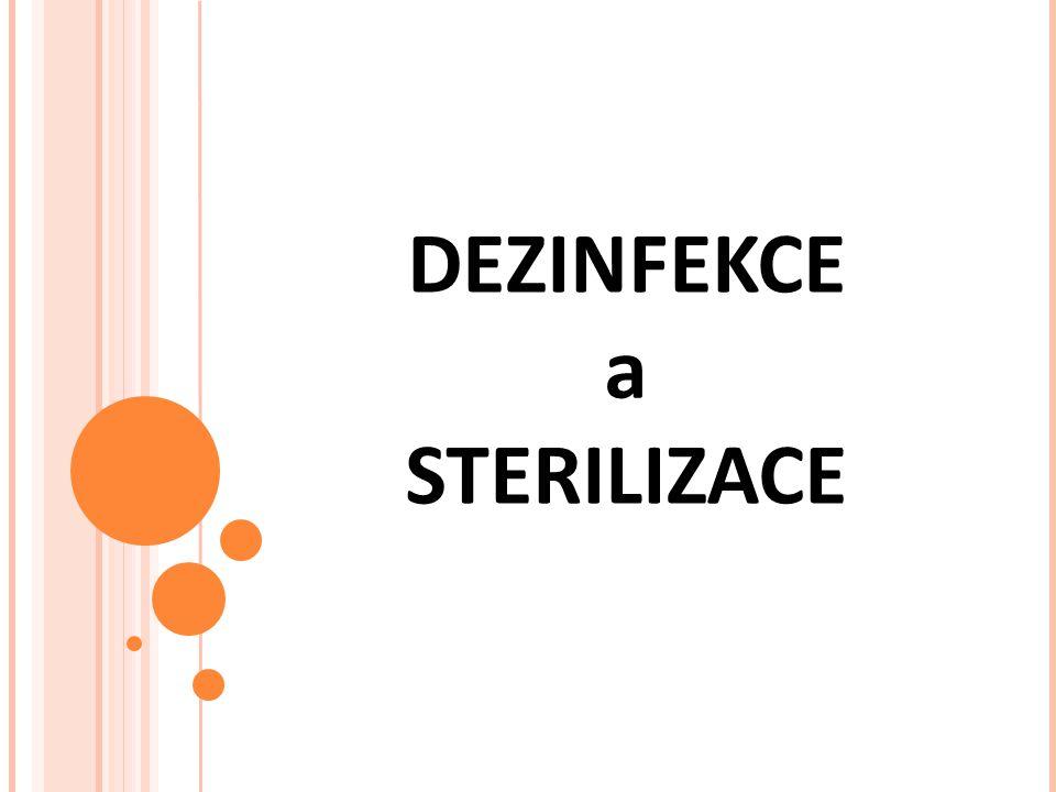 Dezinfekce Ničení původců infekce (všech choroboplodných zárodků) fyzikálními a chemickými prostředky Dezinfekční prostředky se doporučuje každé 2-3 měsíce měnit, aby nedošlo k odolnosti mikrobů Sterilizace Soubor opatření, kterými ničíme nebo z prostředí odstraňujeme všechny mikroorganismy včetně spor a virů