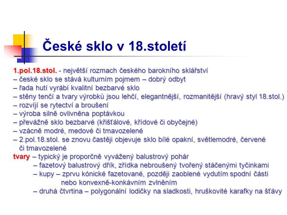 České sklo v 18.století 1.pol.18.stol. - největší rozmach českého barokního sklářství – české sklo se stává kulturním pojmem – dobrý odbyt – řada hutí