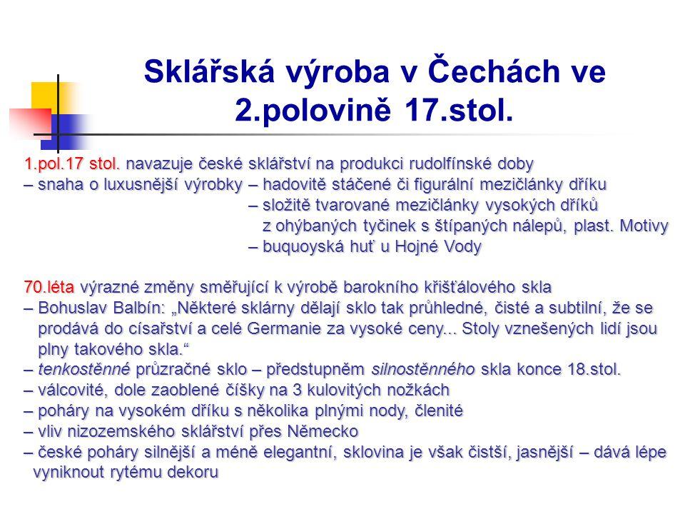 Sklářská výroba v Čechách ve 2.polovině 17.stol. 1.pol.17 stol. navazuje české sklářství na produkci rudolfínské doby 1.pol.17 stol. navazuje české sk