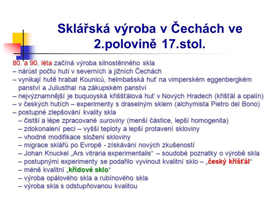 Sklářská výroba v Čechách ve 2.polovině 17.stol. 80. a 90. léta začíná výroba silnostěnného skla – nárůst počtu hutí v severních a jižních Čechách – v