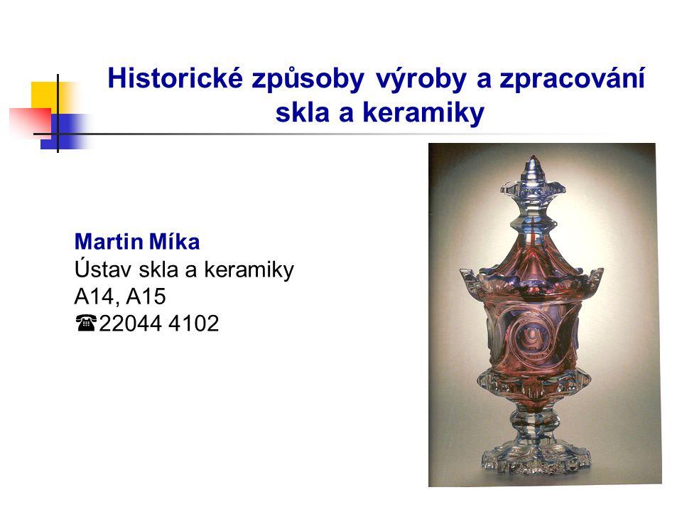 Historické způsoby výroby a zpracování skla a keramiky Martin Míka Ústav skla a keramiky A14, A15  22044 4102