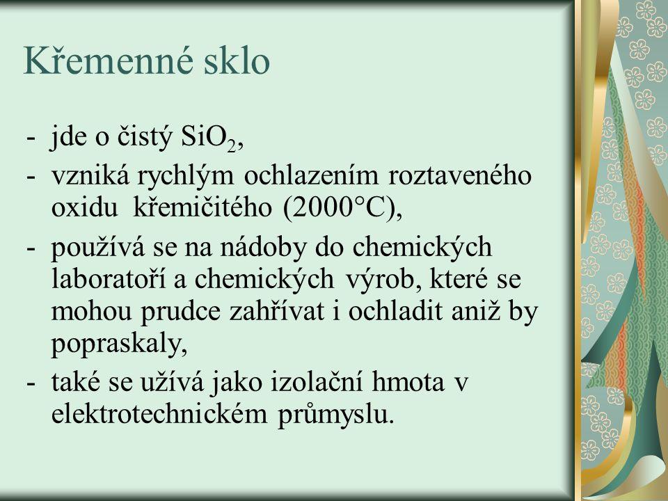 Křemenné sklo -jde o čistý SiO 2, -vzniká rychlým ochlazením roztaveného oxidu křemičitého (2000°C), -používá se na nádoby do chemických laboratoří a