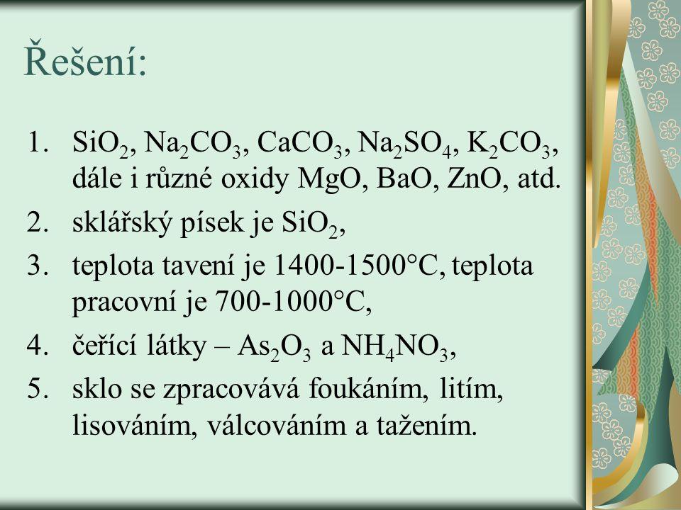 Řešení: 1.SiO 2, Na 2 CO 3, CaCO 3, Na 2 SO 4, K 2 CO 3, dále i různé oxidy MgO, BaO, ZnO, atd. 2.sklářský písek je SiO 2, 3.teplota tavení je 1400-15