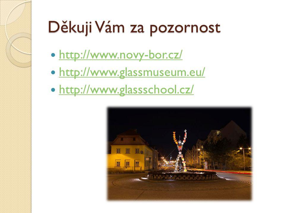 Děkuji Vám za pozornost http://www.novy-bor.cz/ http://www.glassmuseum.eu/ http://www.glassschool.cz/