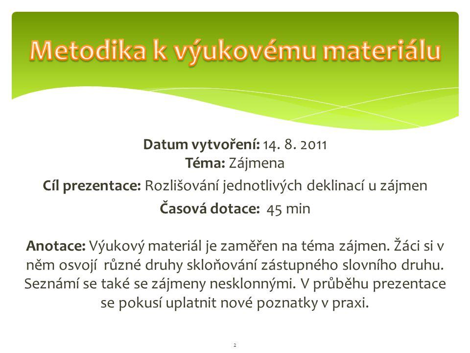 Datum vytvoření: 14. 8. 2011 Téma: Zájmena Cíl prezentace: Rozlišování jednotlivých deklinací u zájmen Časová dotace: 45 min Anotace: Výukový materiál