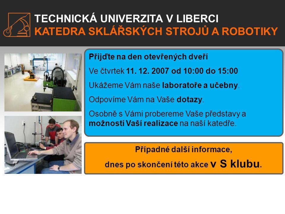 TECHNICKÁ UNIVERZITA V LIBERCI KATEDRA SKLÁŘSKÝCH STROJŮ A ROBOTIKY Přijďte na den otevřených dveří Ve čtvrtek 11. 12. 2007 od 10:00 do 15:00 Ukážeme