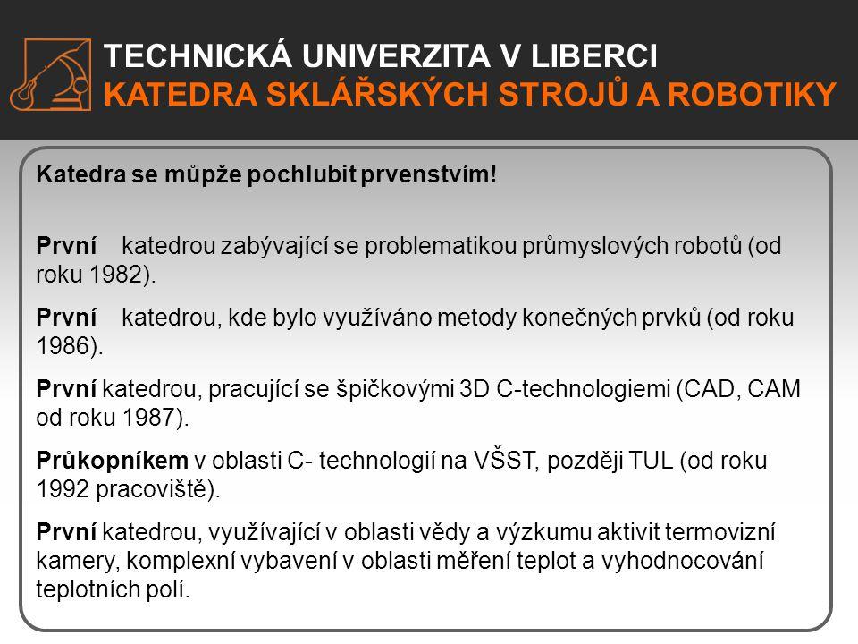 TECHNICKÁ UNIVERZITA V LIBERCI KATEDRA SKLÁŘSKÝCH STROJŮ A ROBOTIKY TECHNICKÁ UNIVERZITA V LIBERCI KATEDRA SKLÁŘSKÝCH STROJŮ A ROBOTIKY Katedra sklářských strojů a robotiky Úzká specializace Jsme kombinací specializace i širokého zaměření – s námi vždy získáte uplatnění.